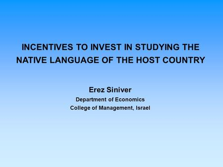 INCENTIVES TO INVEST IN STUDYING THE NATIVE LANGUAGE OF THE HOST COUNTRY Erez Siniver Department of Economics College of Management, Israel.