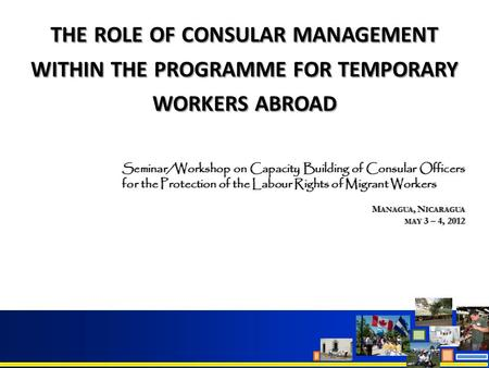THE ROLE OF CONSULAR MANAGEMENT WITHIN THE PROGRAMME FOR TEMPORARY WORKERS ABROAD Seminar/Workshop on Capacity Building of Consular Officers for the Protection.