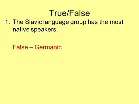 True/False 1.The Slavic language group has the most native speakers. False – Germanic.