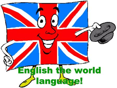 English the world language!. 750 million people speak English. English is the international language. English has became the language of the planet.