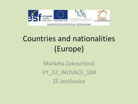 Countries and nationalities (Europe) Markéta Zakouřilová VY_32_INOVACE_104 ZŠ Jenišovice.