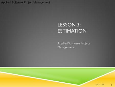 Applied Software Project Management LESSON 3: ESTIMATION Applied Software Project Management 12:02:37 PM 1.