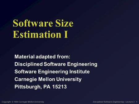 Copyright © 1994 Carnegie Mellon University Disciplined Software Engineering - Lecture 3 1 Software Size Estimation I Material adapted from: Disciplined.