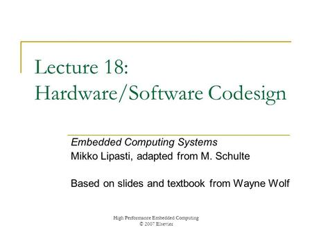 High Performance Embedded Computing © 2007 Elsevier Lecture 18: Hardware/Software Codesign Embedded Computing Systems Mikko Lipasti, adapted from M. Schulte.