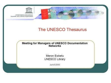 The UNESCO Thesaurus Meeting for Managers of UNESCO Documentation Networks Meron Ewketu UNESCO Library June 8 2005.