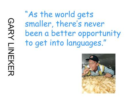 "GARY LINEKER ""As the world gets smaller, there's never been a better opportunity to get into languages."""
