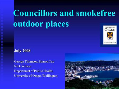 1 Councillors and smokefree outdoor places July 2008 George Thomson, Sharon Tay Nick Wilson Department of Public Health, University of Otago, Wellington.