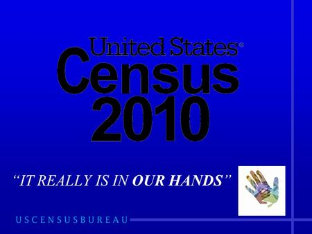 """IT REALLY IS IN OUR HANDS"". Agenda  Overview of the Census  2010 Census Timeline  Partnership Program  Complete Count Committee (CCC)"