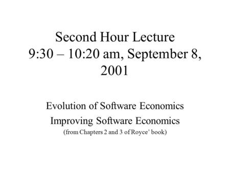 Second Hour Lecture 9:30 – 10:20 am, September 8, 2001 Evolution of Software Economics Improving Software Economics (from Chapters 2 and 3 of Royce' book)