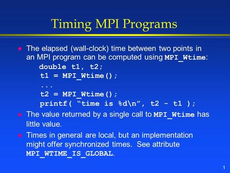 1 Timing MPI Programs The elapsed (wall-clock) time between two points in an MPI program can be computed using MPI_Wtime : double t1, t2; t1 = MPI_Wtime();...