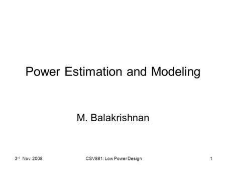 3 rd Nov. 2008 CSV881: Low Power Design1 Power Estimation and Modeling M. Balakrishnan.