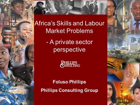 Africa's Skills and Labour Market Problems - A private sector perspective Foluso Phillips Phillips Consulting Group.