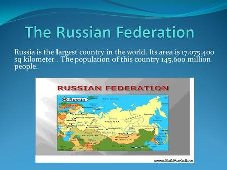 Russia is the largest country in the world. Its area is 17.075.400 sq kilometer. The population of this country 145.600 million people.