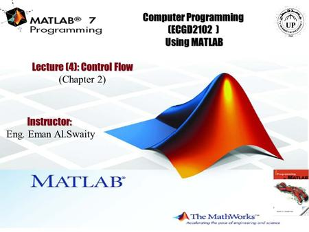 1 Computer Programming (ECGD2102 ) Using MATLAB Instructor: Eng. Eman Al.Swaity Lecture (4): Control Flow (Chapter 2)