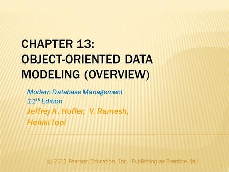 CHAPTER 13: OBJECT-ORIENTED DATA MODELING (OVERVIEW) © 2013 Pearson Education, Inc. Publishing as Prentice Hall 1 Modern Database Management 11 th Edition.