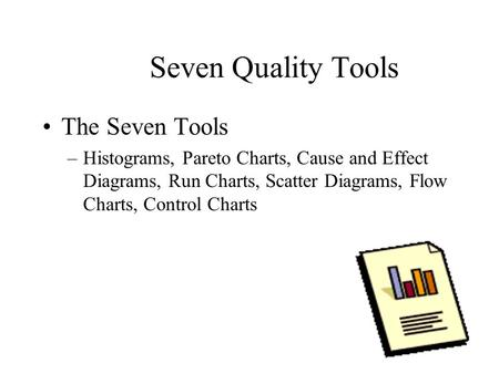 Seven Quality Tools The Seven Tools –Histograms, Pareto Charts, Cause and Effect Diagrams, Run Charts, Scatter Diagrams, Flow Charts, Control Charts.