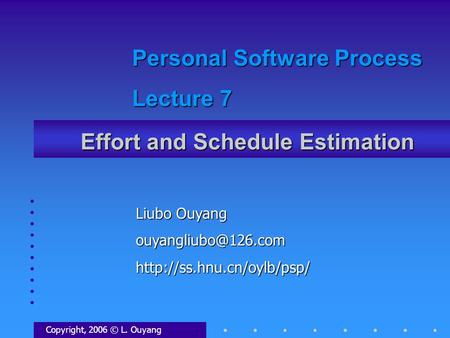 Effort and Schedule Estimation Copyright, 2006 © L. Ouyang Liubo Ouyang Personal Software Process Lecture.
