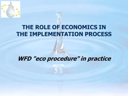 THE ROLE OF ECONOMICS IN THE IMPLEMENTATION PROCESS WFD eco procedure in practice.