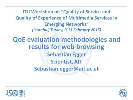 "ITU Workshop on ""Quality of Service and Quality of Experience of Multimedia Services in Emerging Networks"" (Istanbul, Turkey, 9-11 February 2015) QoE evaluation."