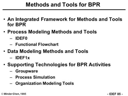 © Minder Chen, 1995 - IDEF 85 - Methods and Tools for BPR An Integrated Framework for Methods and Tools for BPR Process Modeling Methods and Tools –IDEF0.