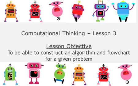 Computational Thinking – Lesson 3 Lesson Objective To be able to construct an algorithm and flowchart for a given problem.