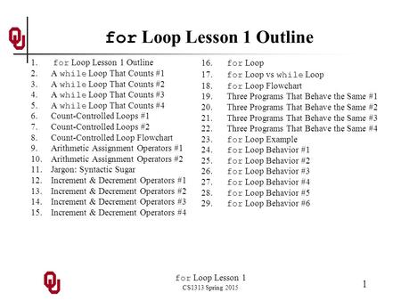 For Loop Lesson 1 CS1313 Spring 2015 1 for Loop Lesson 1 Outline 1. for Loop Lesson 1 Outline 2.A while Loop That Counts #1 3.A while Loop That Counts.
