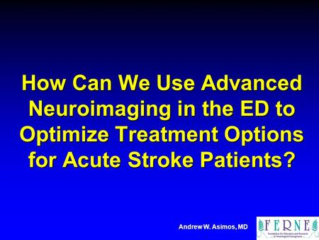 Andrew W. Asimos, MD How Can We Use Advanced Neuroimaging in the ED to Optimize Treatment Options for Acute Stroke Patients?