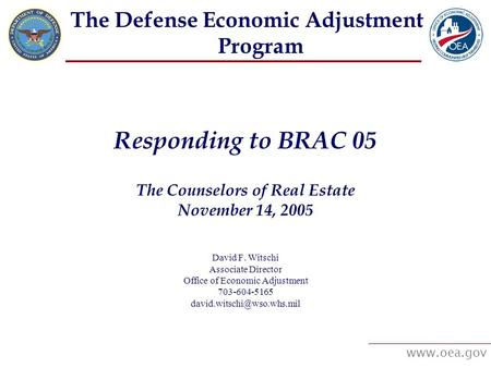 Www.oea.gov The Defense Economic Adjustment Program Responding to BRAC 05 The Counselors of Real Estate November 14, 2005 David F. Witschi Associate Director.