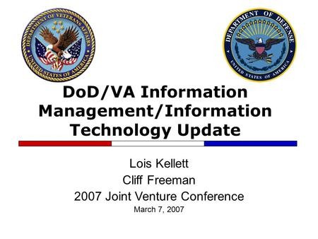 DoD/VA Information Management/Information Technology Update Lois Kellett Cliff Freeman 2007 Joint Venture Conference March 7, 2007.