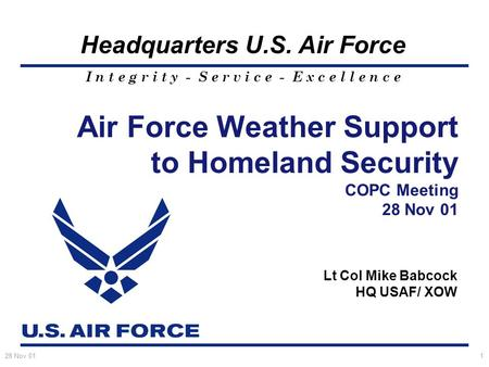 I n t e g r i t y - S e r v i c e - E x c e l l e n c e Headquarters U.S. Air Force 28 Nov 011 Air Force Weather Support to Homeland Security COPC Meeting.