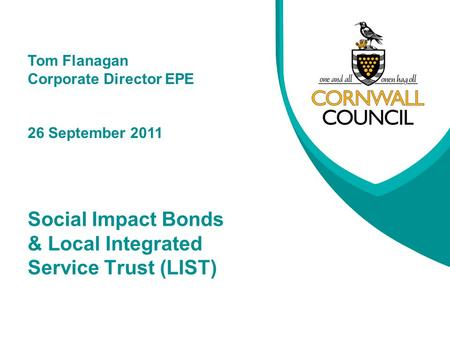 Social Impact Bonds & Local Integrated Service Trust (LIST) Tom Flanagan Corporate Director EPE 26 September 2011.