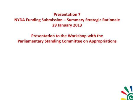 Presentation 7 NYDA Funding Submission – Summary Strategic Rationale 29 January 2013 Presentation to the Workshop with the Parliamentary Standing Committee.