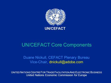 U NITED N ATIONS C ENTRE F OR T RADE F ACILITATION A ND E LECTRONIC B USINESS United Nations Economic Commission for Europe UN/CEFACT UN/CEFACT Core Components.