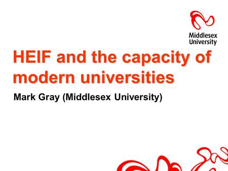 HEIF and the capacity of modern universities Mark Gray (Middlesex University)