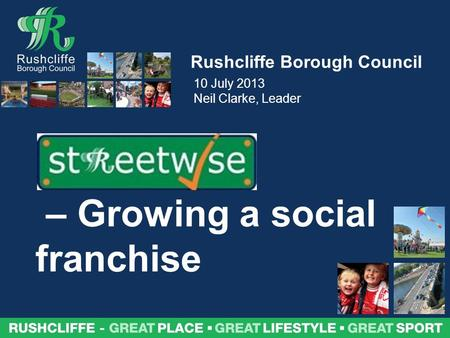 Rushcliffe – great place, great lifestyle, great sport Rushcliffe Borough Council – Growing a social franchise 10 July 2013 Neil Clarke, Leader.