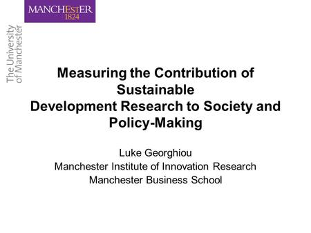 Measuring the Contribution of Sustainable Development Research to Society and Policy-Making Luke Georghiou Manchester Institute of Innovation Research.