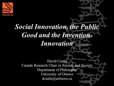 Social Innovation, the Public Good and the Invention- Innovation David Castle Canada Research Chair in Science and Society Department of Philosophy University.