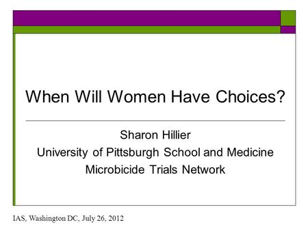 When Will Women Have Choices? Sharon Hillier University of Pittsburgh School and Medicine Microbicide Trials Network IAS, Washington DC, July 26, 2012.