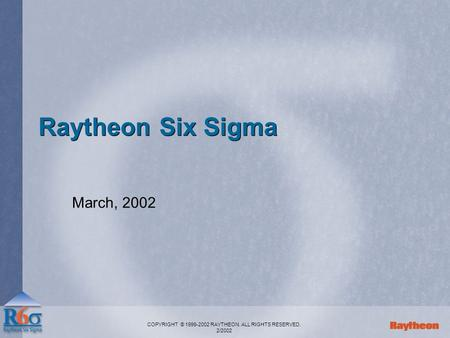 COPYRIGHT © 1999-2002 RAYTHEON. ALL RIGHTS RESERVED. 2/2002 Raytheon Six Sigma March, 2002.