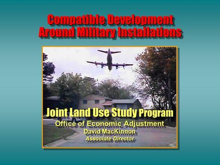 Compatible Development Around Military Installations Joint Land Use Study Program Office of Economic Adjustment David MacKinnon Associate Director Joint.