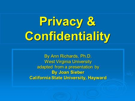 Privacy & Confidentiality By Ann Richards, Ph.D. West Virginia University adapted from a presentation by By Joan Sieber California State University, Hayward.
