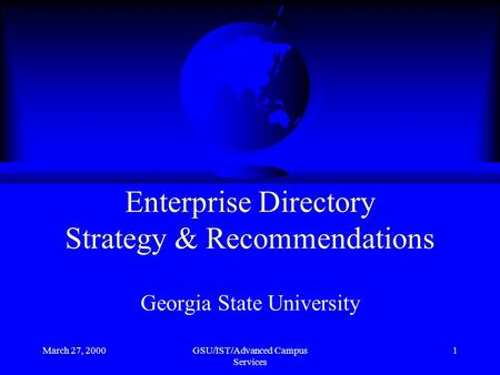 March 27, 2000GSU/IST/Advanced Campus Services 1 Enterprise Directory Strategy & Recommendations Georgia State University.