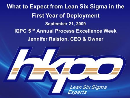 What to Expect from Lean Six Sigma in the First Year of Deployment September 21, 2009 IQPC 5 Th Annual Process Excellence Week Jennifer Ralston, CEO &