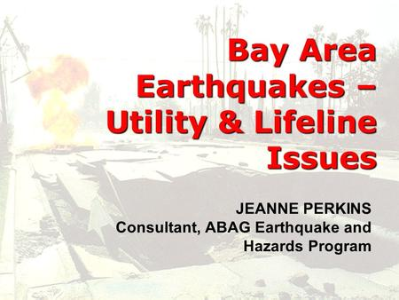 Bay Area Earthquakes – Utility & Lifeline Issues Bay Area Earthquakes – Utility & Lifeline Issues JEANNE PERKINS Consultant, ABAG Earthquake and Hazards.
