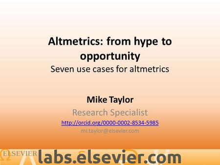 Altmetrics: from hype to opportunity Seven use cases for altmetrics Mike Taylor Research Specialist