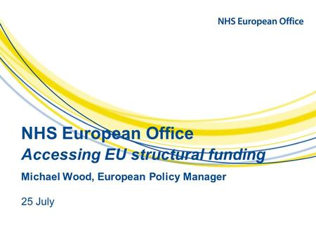 NHS European Office Accessing EU structural funding Michael Wood, European Policy Manager 25 July.