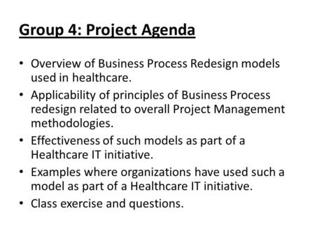 Group 4: Project Agenda Overview of Business Process Redesign models used in healthcare. Applicability of principles of Business Process redesign related.