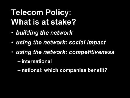 Telecom Policy: What is at stake? building the network using the network: social impact using the network: competitiveness –international –national: which.