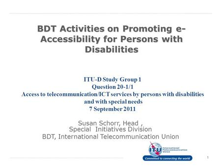 1 BDT Activities on Promoting e- Accessibility for Persons with Disabilities ITU-D Study Group 1 Question 20 ‑ 1/1 Access to telecommunication/ICT services.