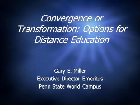 Convergence or Transformation: Options for Distance Education Gary E. Miller Executive Director Emeritus Penn State World Campus Gary E. Miller Executive.